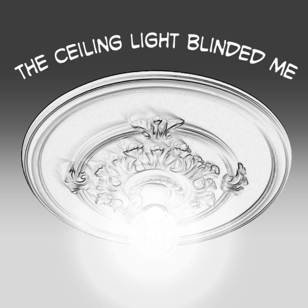 The ceiling light blinded me